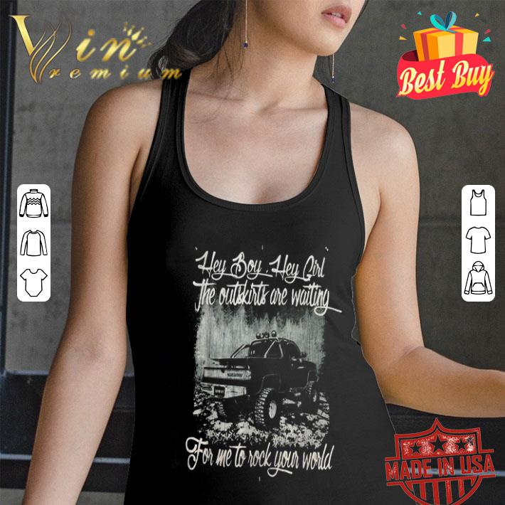 - Hey boy hey girl the outskirts are waiting for me to rock your world shirt