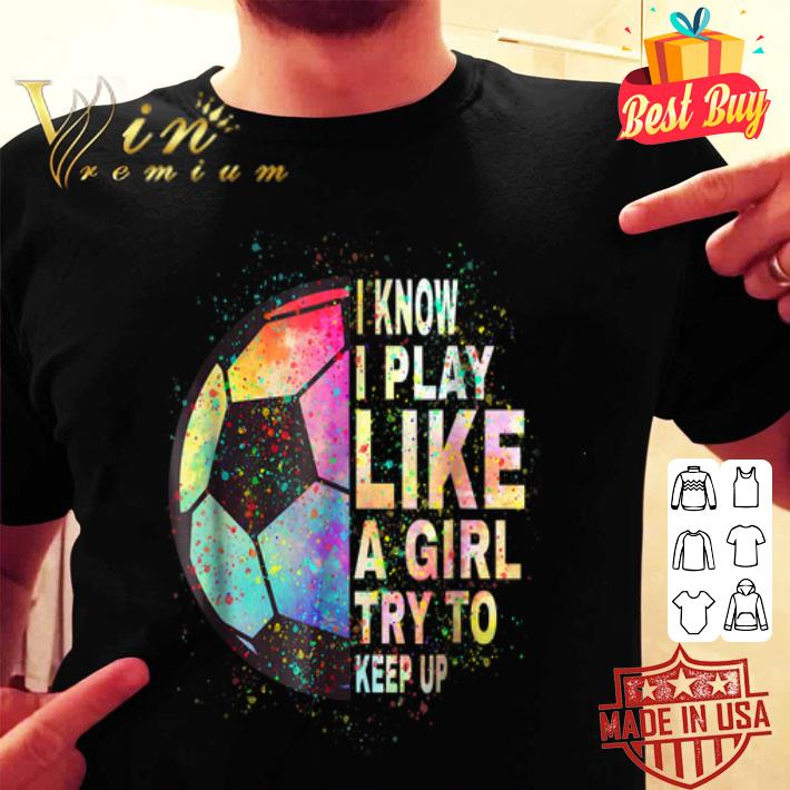 I know i play like a girl try to keep up soccer color shirt