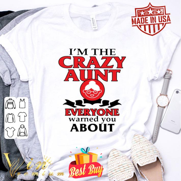 - I'm the crazy aunt everyone warned you about shirt