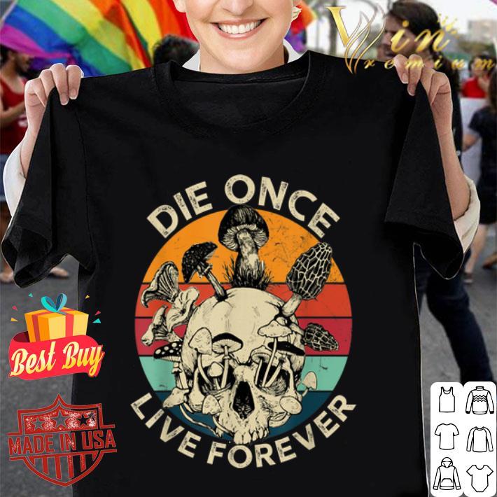 - Mushroom Skull Die Once Live Forever Vintage shirt