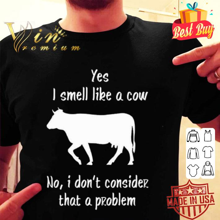 Yes i smell like a cow no i don't consider that a problem shirt