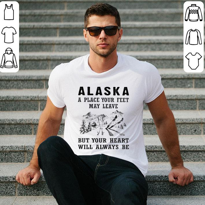 - Alaska a place your feet may leave but your heart will always be shirt