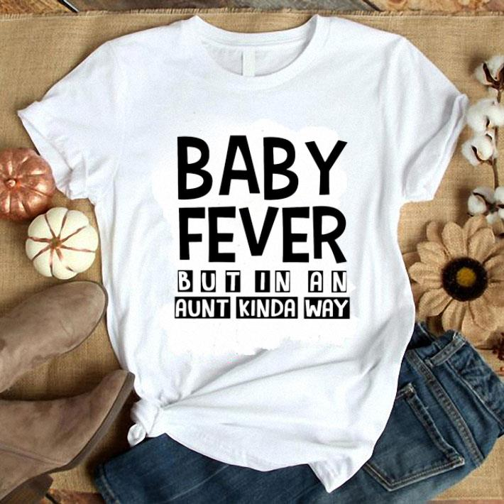 - Baby Fever But In An Aunt Kinda Way shirt