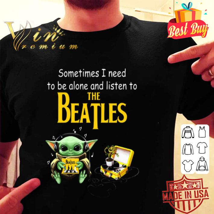 - Baby Yoda sometime I need to be alone and listen to The Beatles shirt