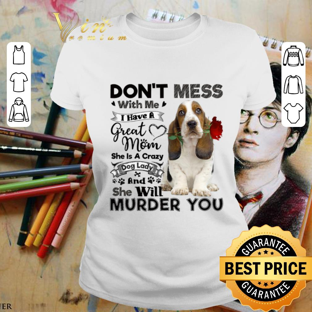 - Basset Hound don't mess with me i have a great mom crazy dog shirt