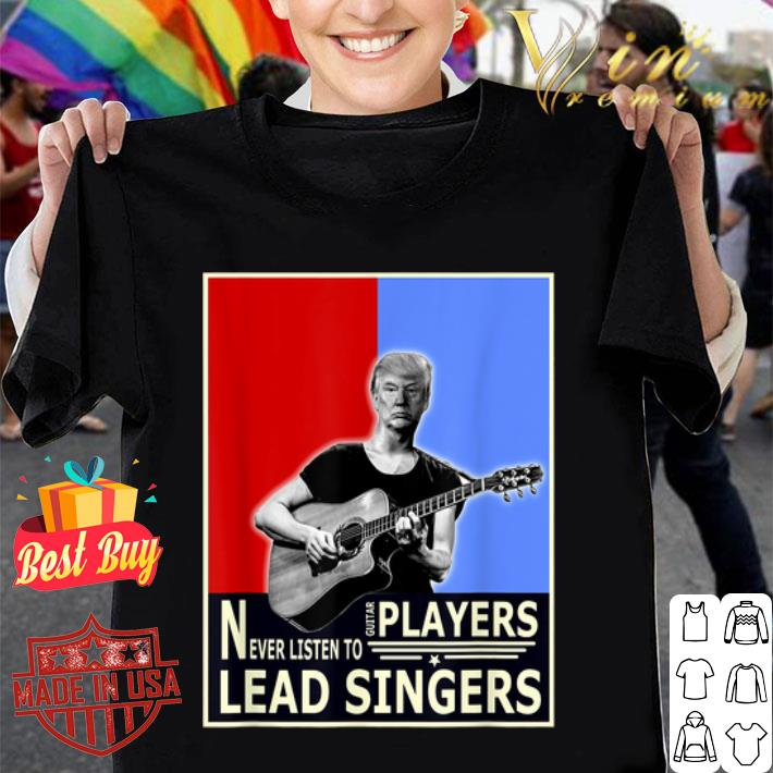 - Donald Trump Play Guitar Players Never Listen To Lead Singers shirt