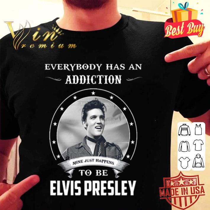 - Everybody has an addiction mine just happens to be Elvis Presley shirt