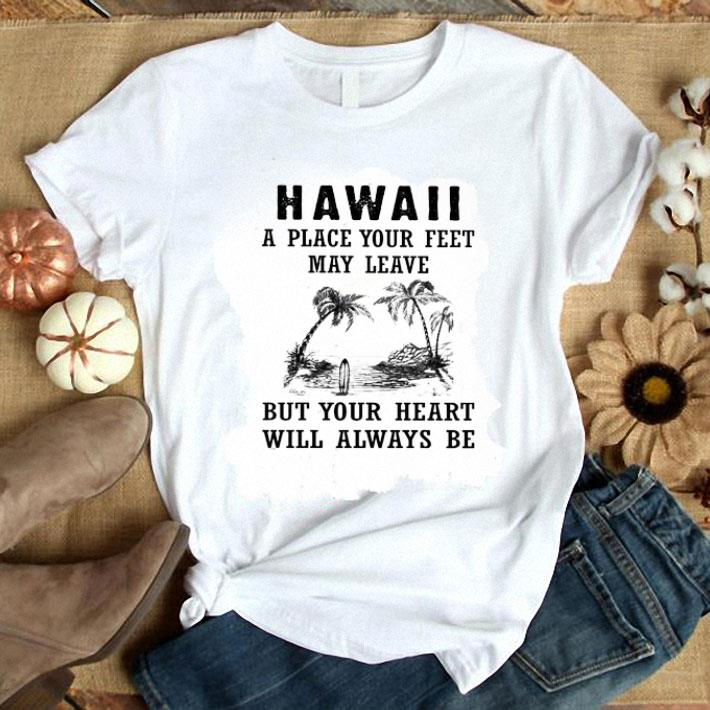 - Hawaii A Place Your Feet May Leave But Your Heart Will Always Be shirt
