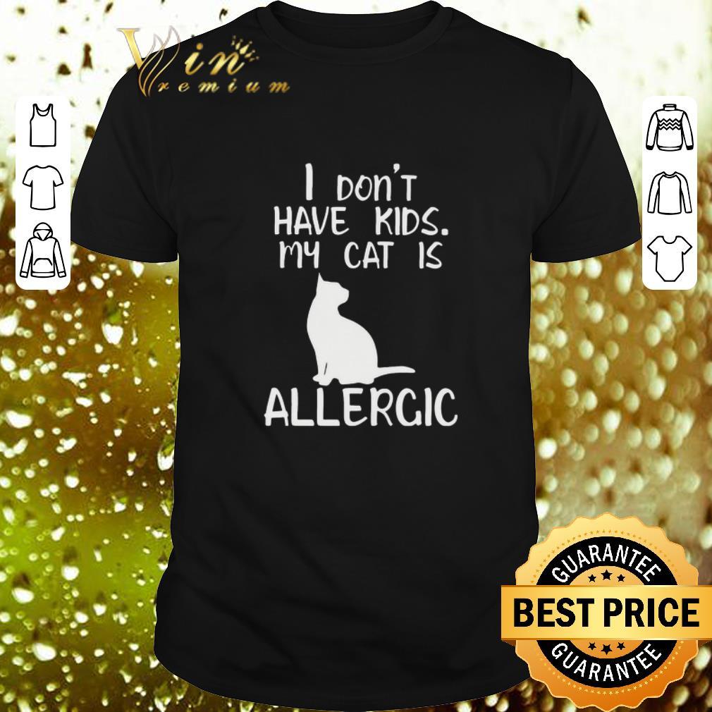 - I don't have kids my cat is allergic shirt