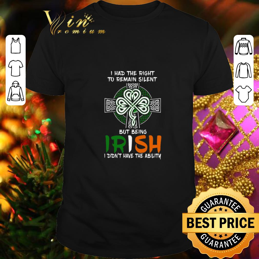 - I had the right to remain silent but being Irish St Patricks day shirt
