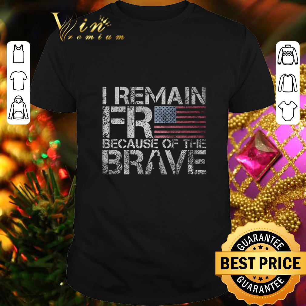 - I remain free because of the brave American flag shirt