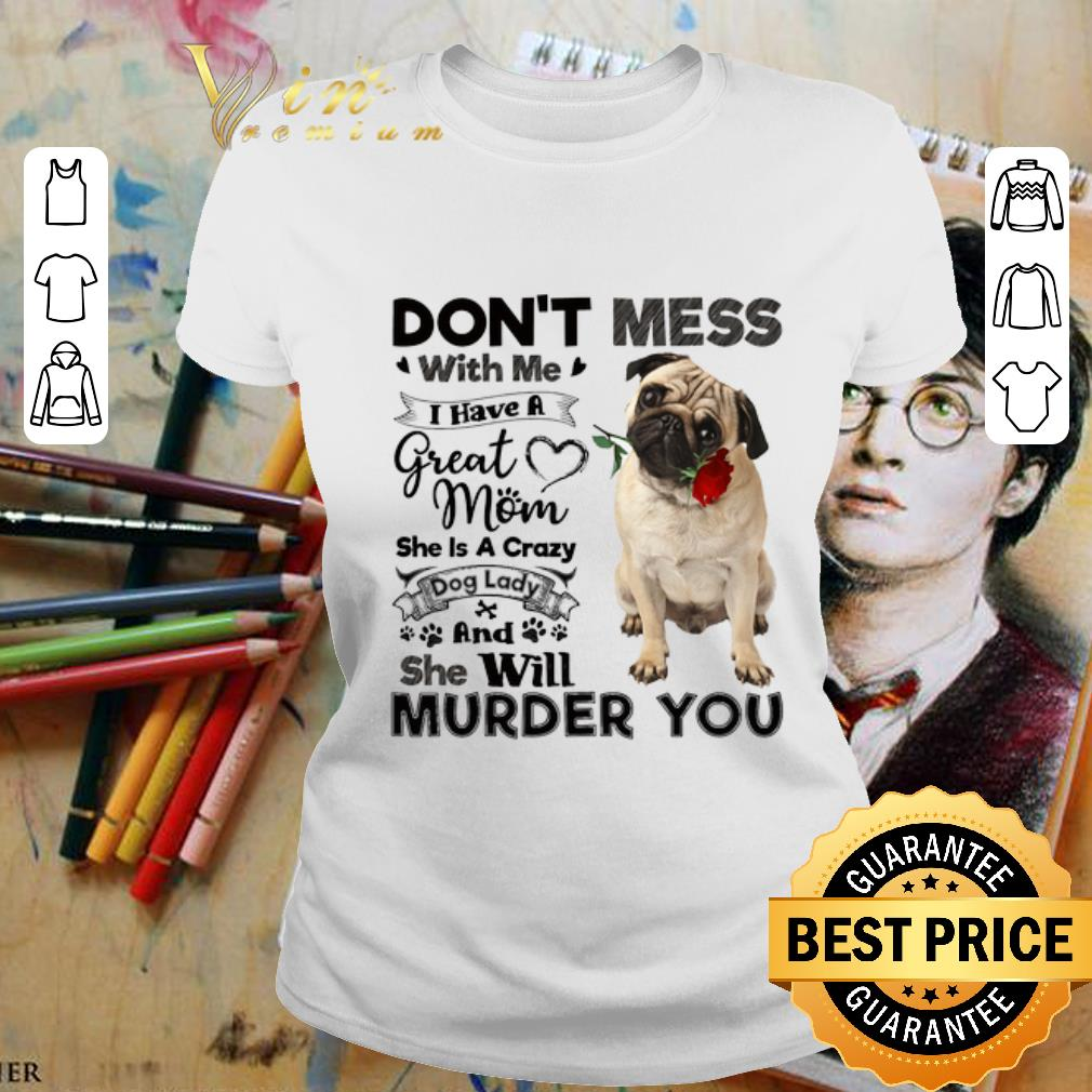 - Pug dog don't mess with me i have a great mom a crazy dog lady shirt