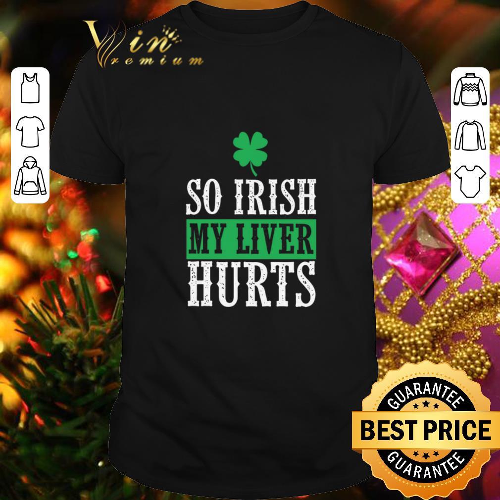 - Saint Patrick's Day So Irish My Liver Hurts shirt