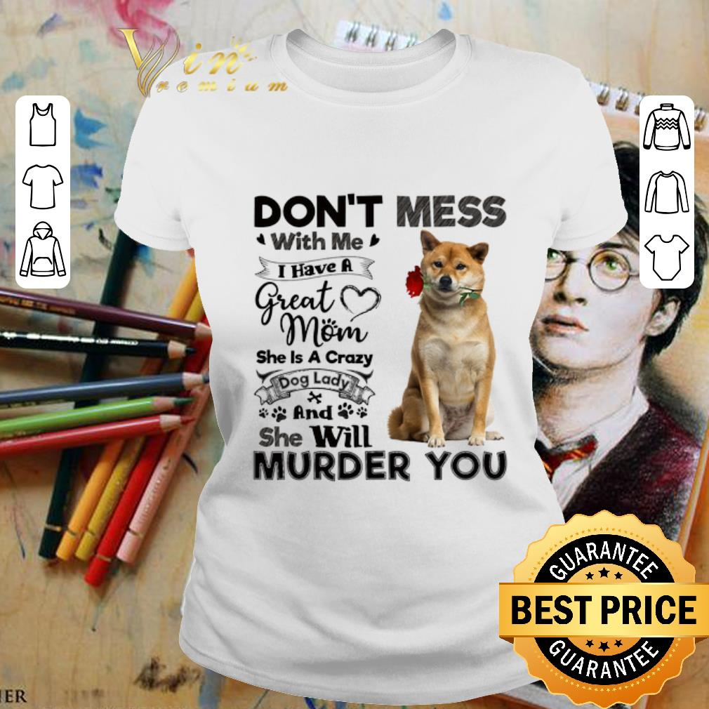 - Shiba Inu don't mess with me i have a great mom a crazy dog lady shirt