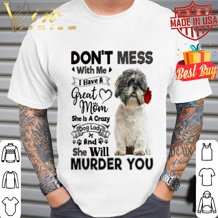 - Shih Tzu don't mess with me i have a great mom a crazy dog lady shirt