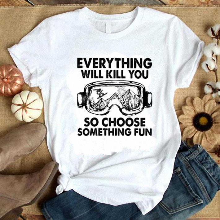 Skiing glasses everything will kill you so choose something fun shirt 1