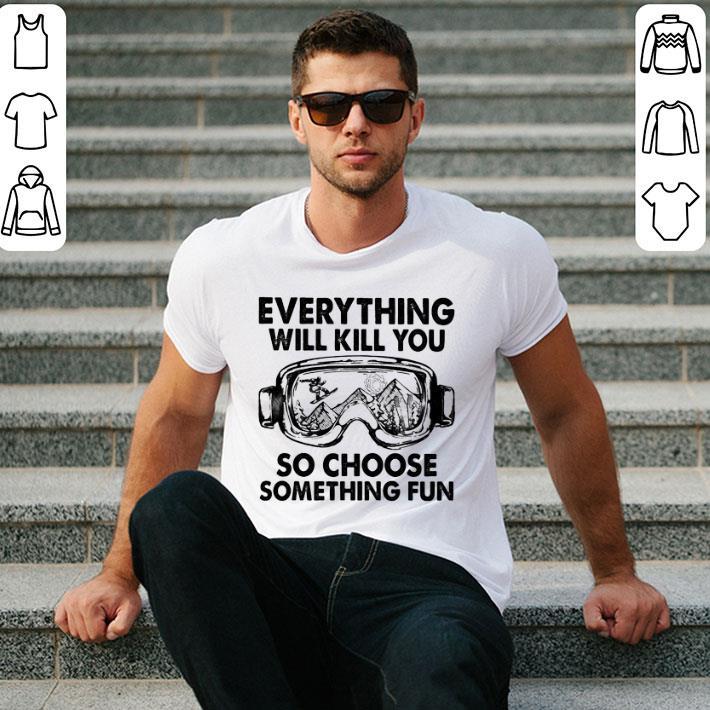 Skiing glasses everything will kill you so choose something fun shirt 2