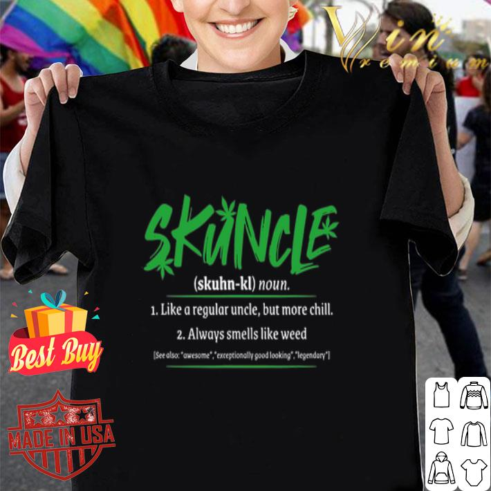- Skuncle Definition like a regular uncle but more chill like weed shirt
