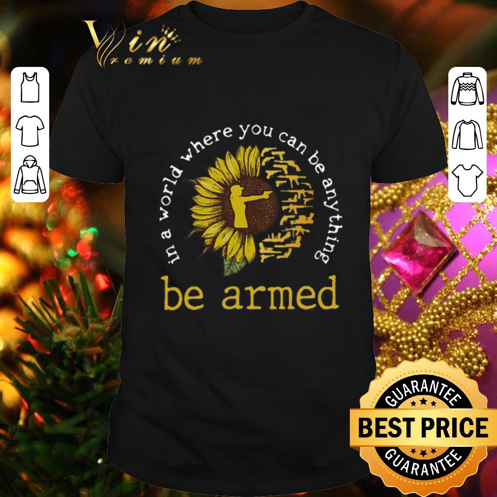 - Sunflower in a world where you can be anything be armed girl gun shirt