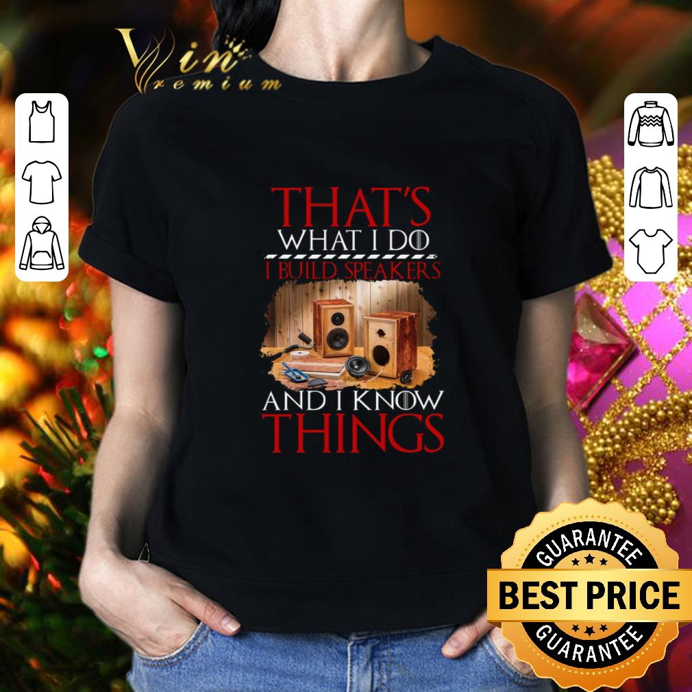 - That's what i do i build speakers and i know things GOT shirt