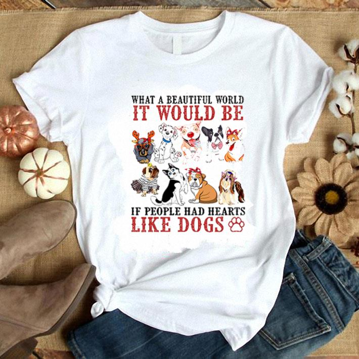 - What a beautiful world It would be if people had hearts like Dogs shirt