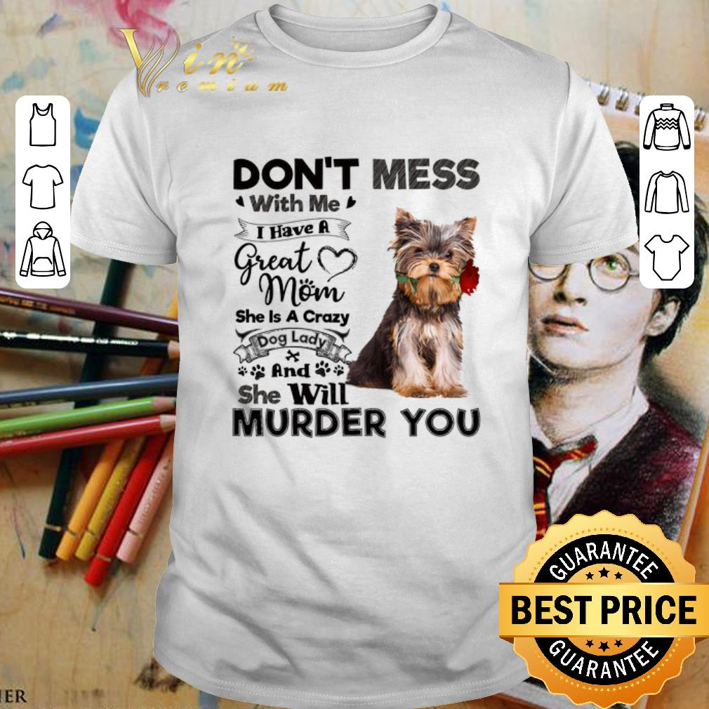 - Yorkshire Terrier don't mess with me i have a great mom a crazy shirt