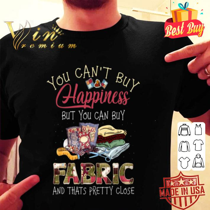 - You can't buy happiness but you can buy fabric and thats pretty shirt