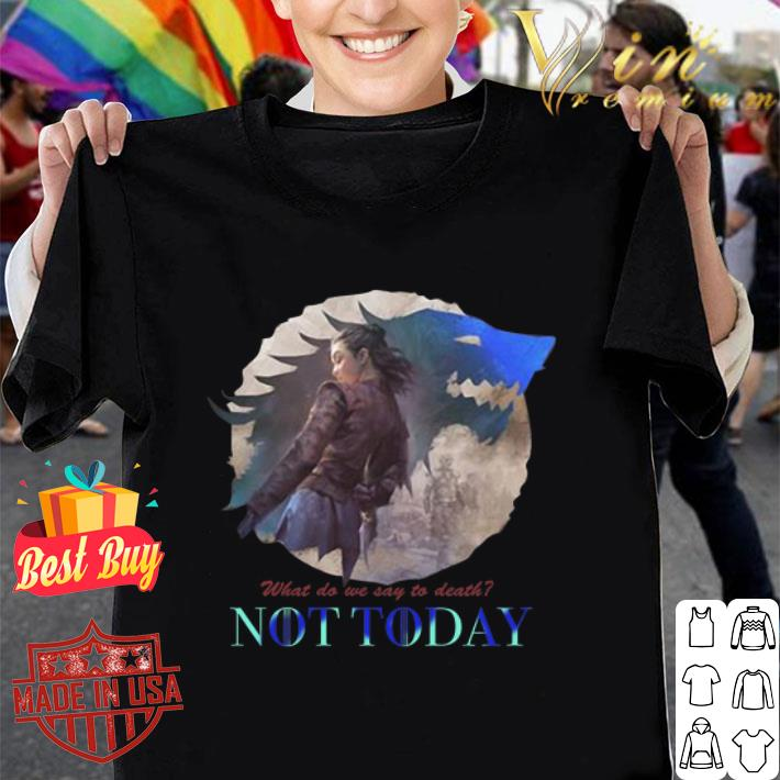 - Arya Stark what do we say to death not today Game Of Thrones shirt