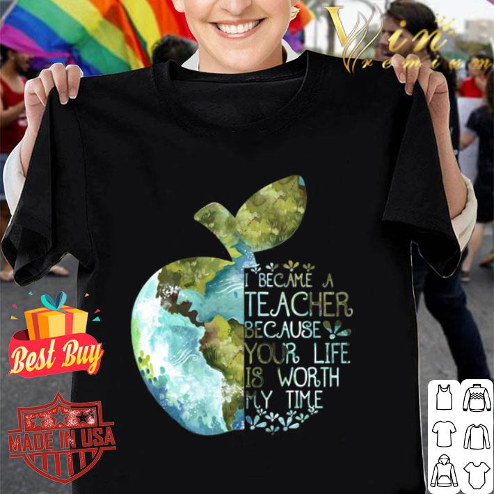 Earth apple i became a teacher because your life is worth my time shirt