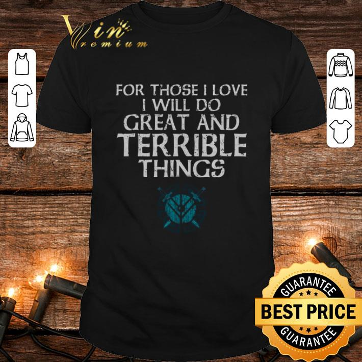 - For those i love i will do great and terrible things Shieldmaiden Viking shirt