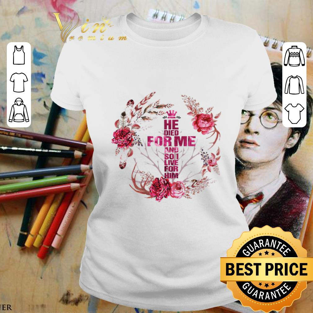 - He died for me and so i love for him flowers shirt