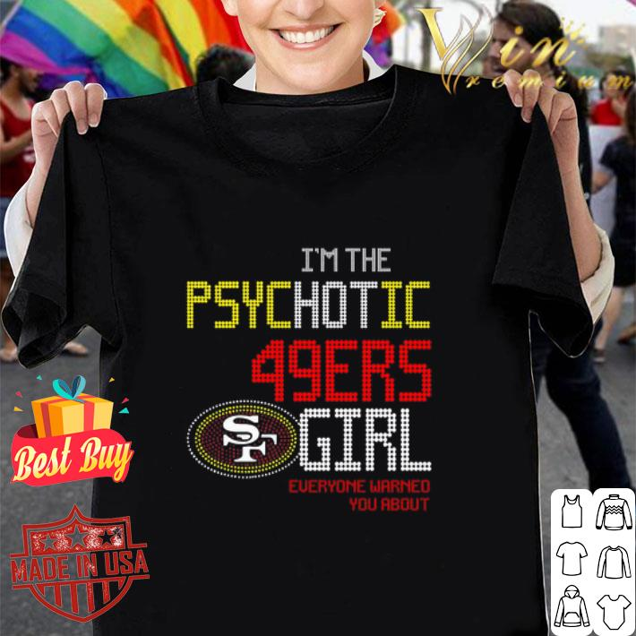 - I'm the psychotic San Francisco 49ers girl everyone warned you about shirt