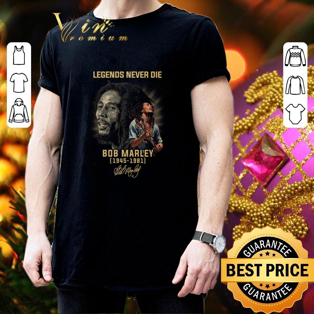 - Legends never die Bob Marley 1945 1981 signature shirt