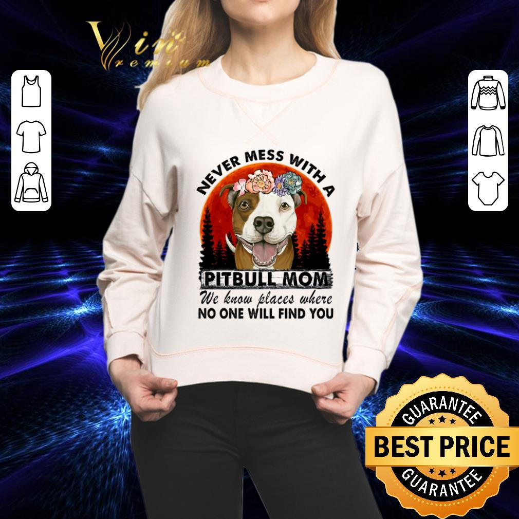 - Never mess with a Pitbull mom we know places where no one will find you shirt