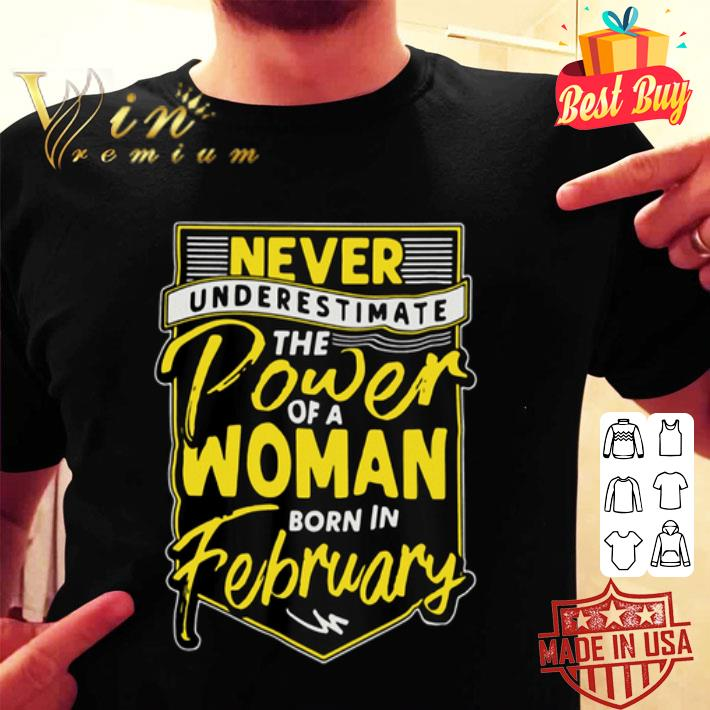 Never underestimate the power of a woman born in february shirt