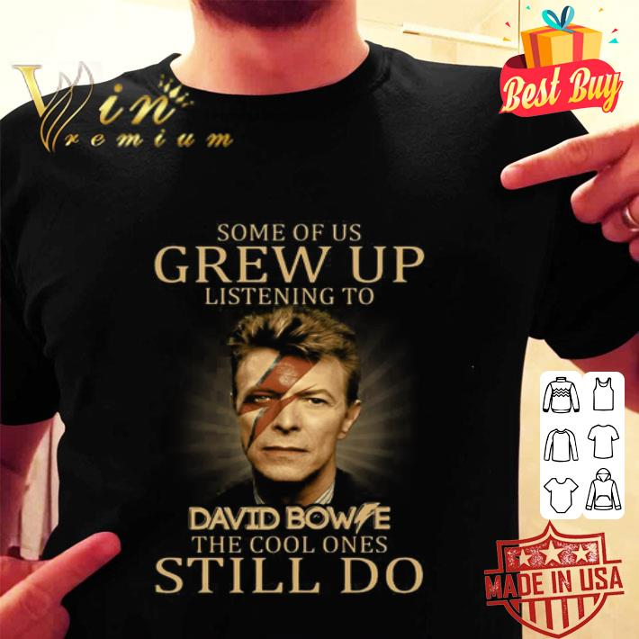 - Some of us grew up listening to David Bowie the cool ones still do shirt