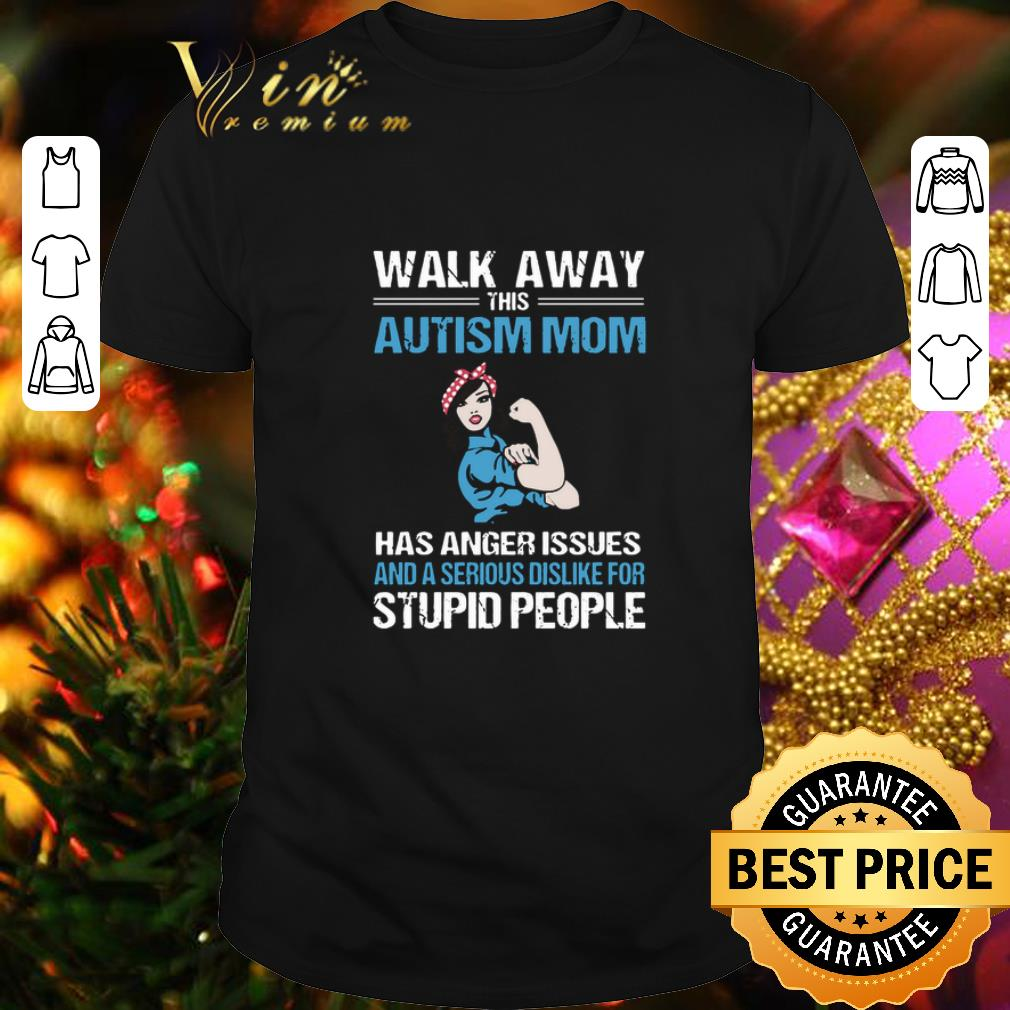 - Strong girl walk away this Autism mom has anger issues serious shirt