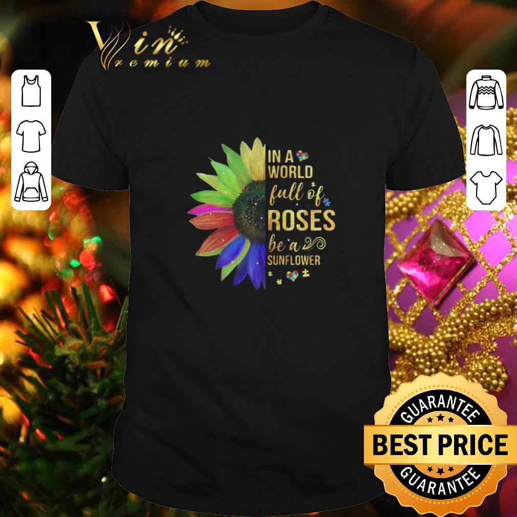 - Autism In A World Full Of Roses Be A Sunflower shirt