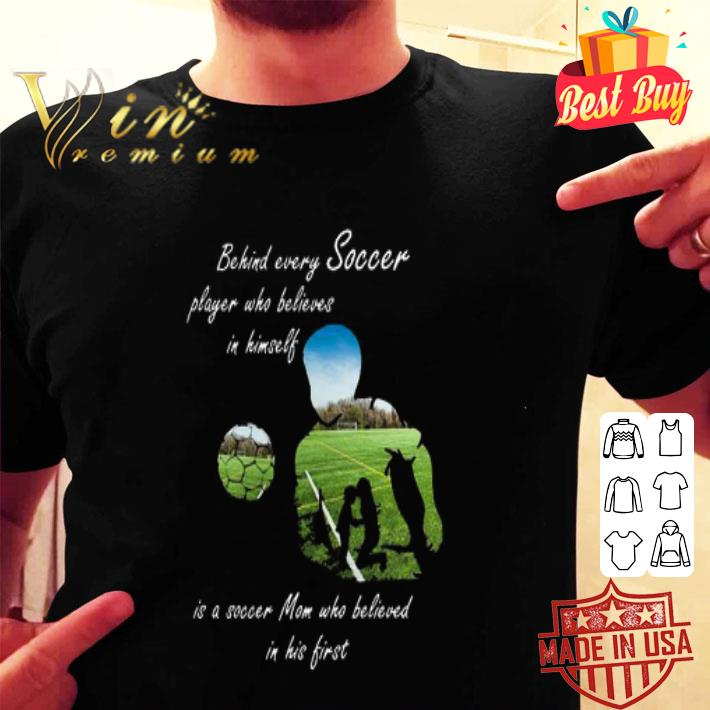 Behind every soccer player who believes in himself soccer mom shirt