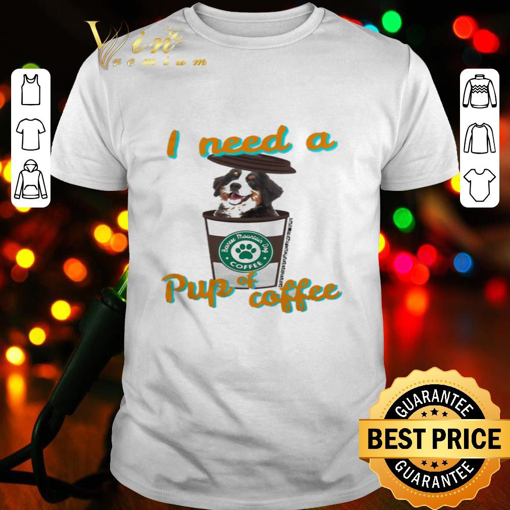 Bernese Mountain dog coffee i need a pup of coffee shirt