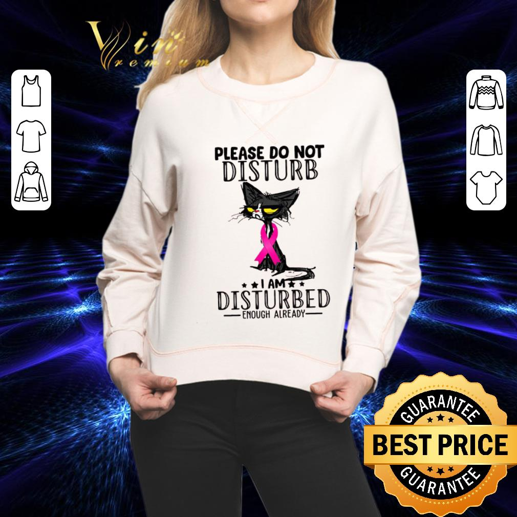 - Black Cat Breast Cancer Please do not disturb i am disturbed enough already shirt
