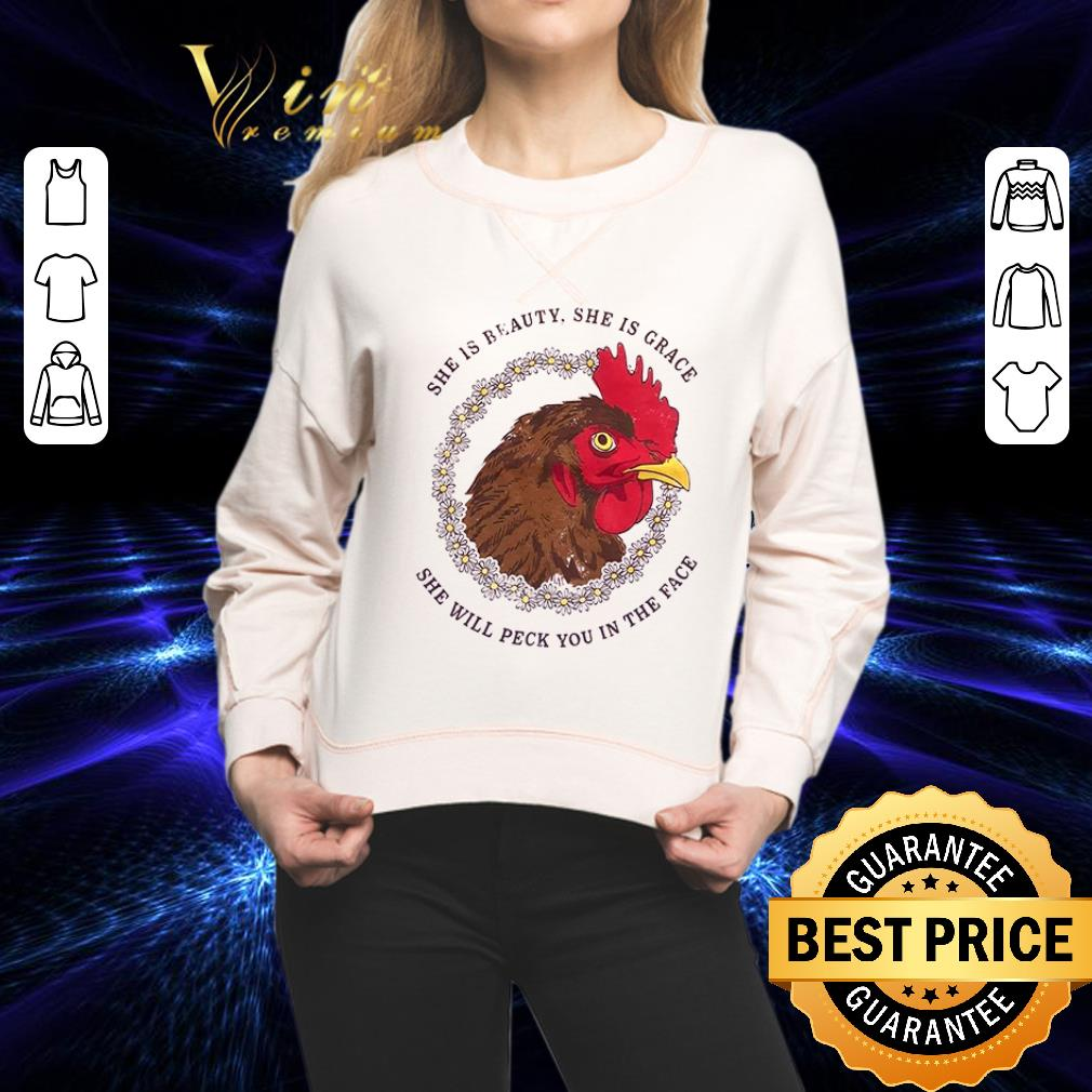 - Chicken she is beauty she is grace she will peck you in the face shirt