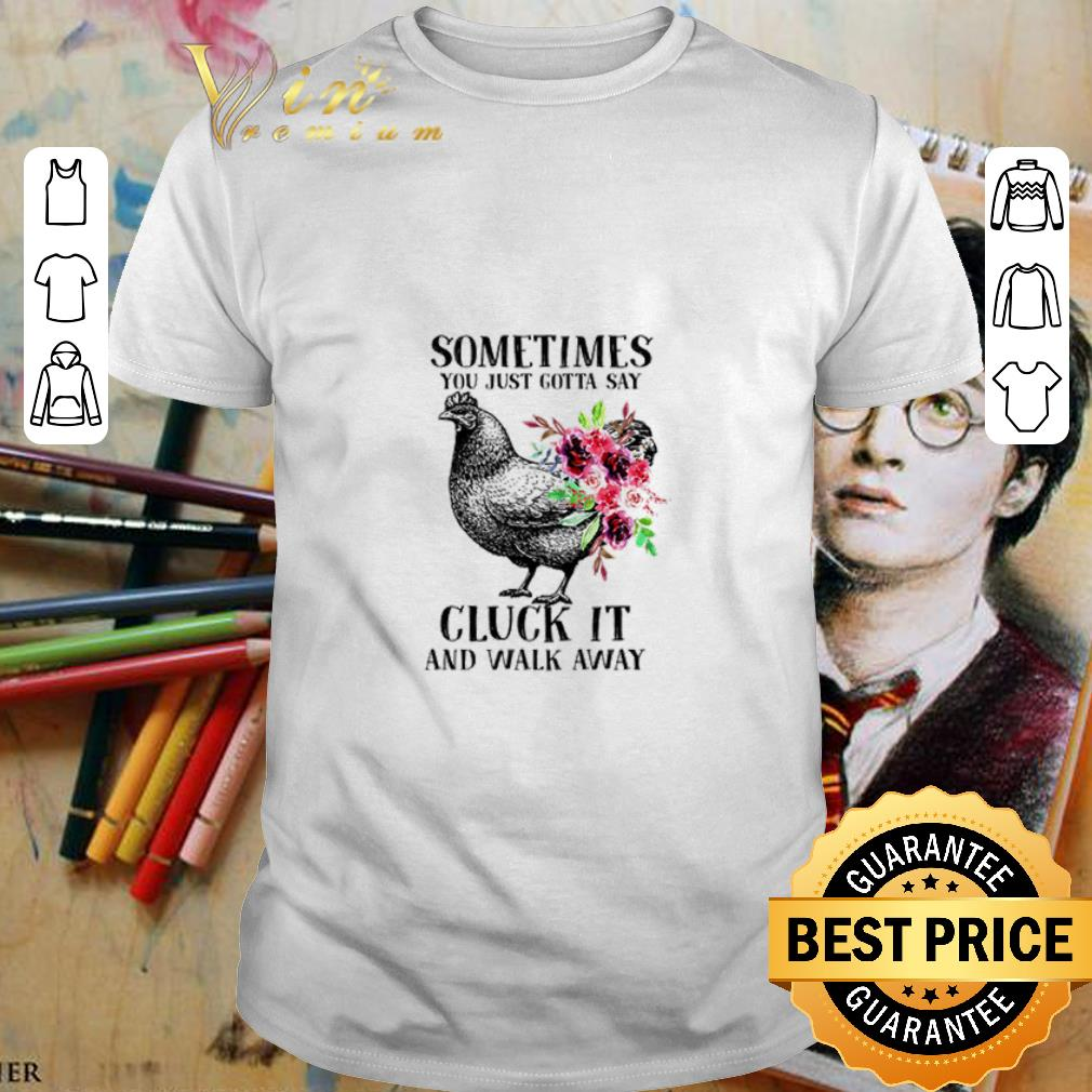 - Chicken sometimes you just gotta say cluck it and walk away shirt