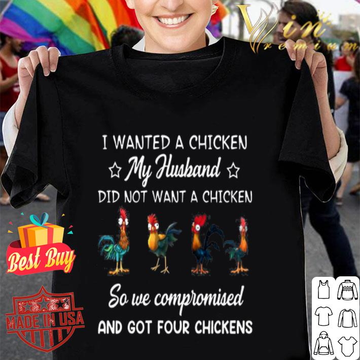 - Chickens i wanted a chicken my husband did not want a chicken shirt