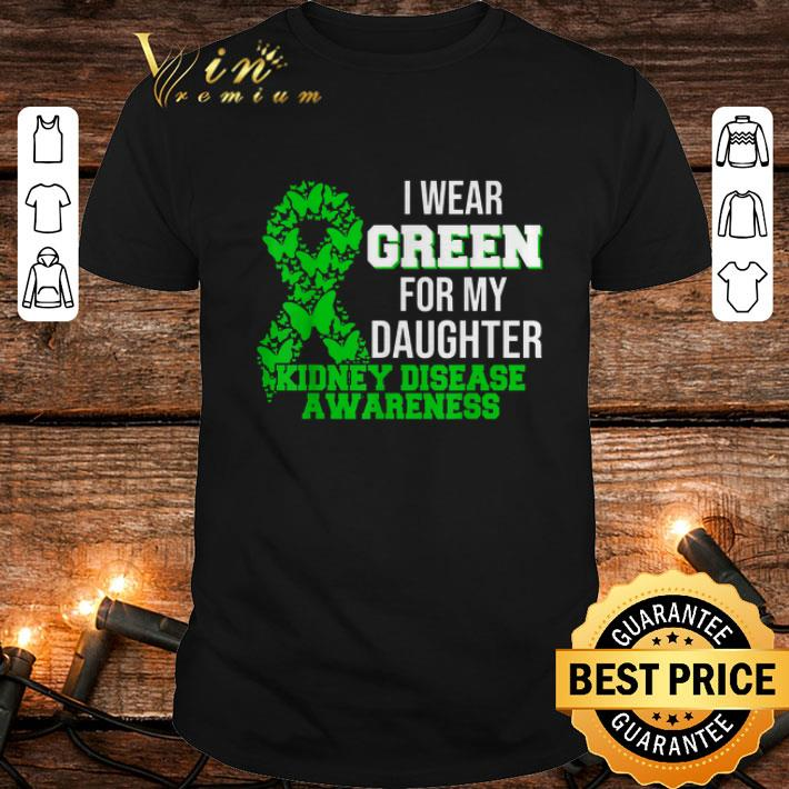 - I Wear Green For My Daughter Kidney Disease Awareness shirt