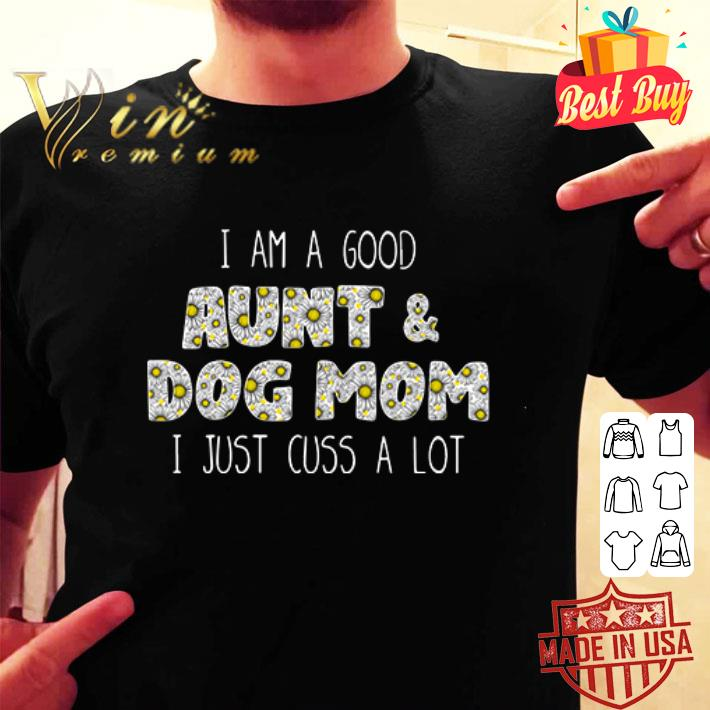 - I am a good aunt and dog mom I just cuss a lot Daisy flowers shirt