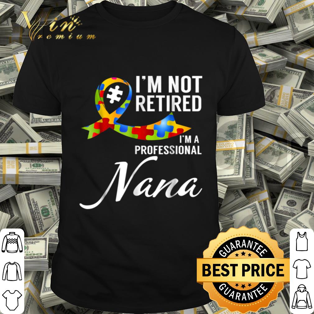- I'm not Retired I'm a Professional Autism Nana Shirt shirt