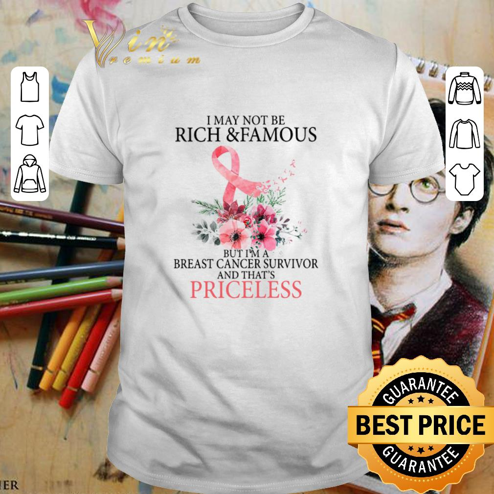 - I may not be rich & famous but i'm a Breast Cancer survivor priceless shirt