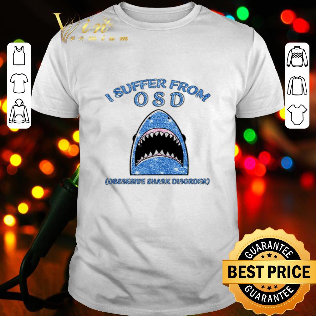 I suffer from OSD obsessive shark disorder shirt