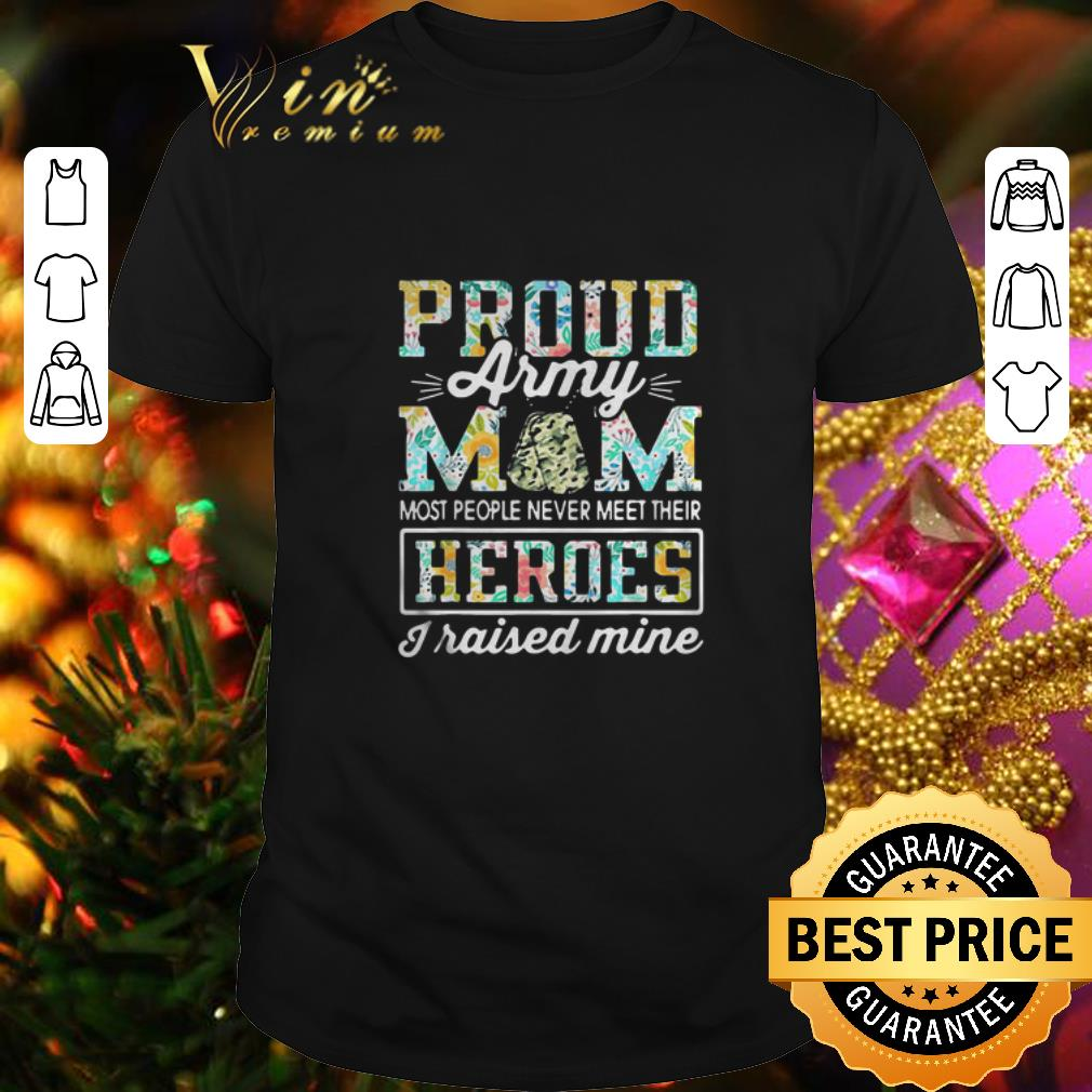 - Proud Army mom most people never meet their heroes i raised mine shirt